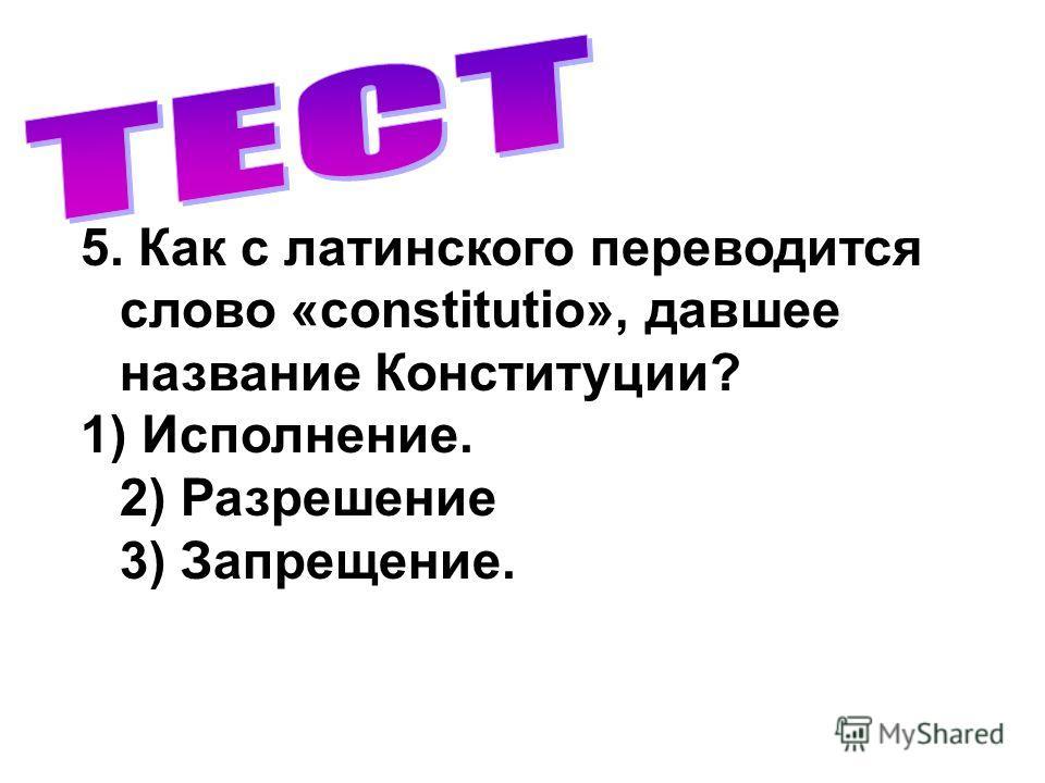 5. Как с латинского переводится слово «constitutio», давшее название Конституции? 1) Исполнение. 2) Разрешение 3) Запрещение.