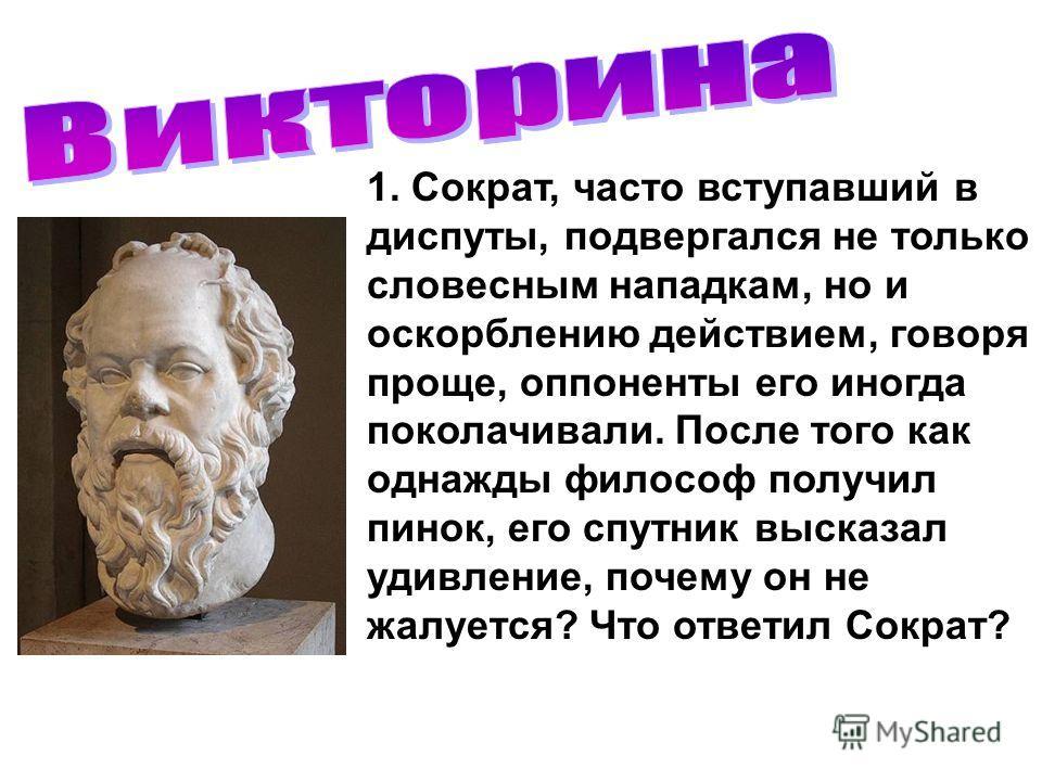 1. Сократ, часто вступавший в диспуты, подвергался не только словесным нападкам, но и оскорблению действием, говоря проще, оппоненты его иногда поколачивали. После того как однажды философ получил пинок, его спутник высказал удивление, почему он не ж