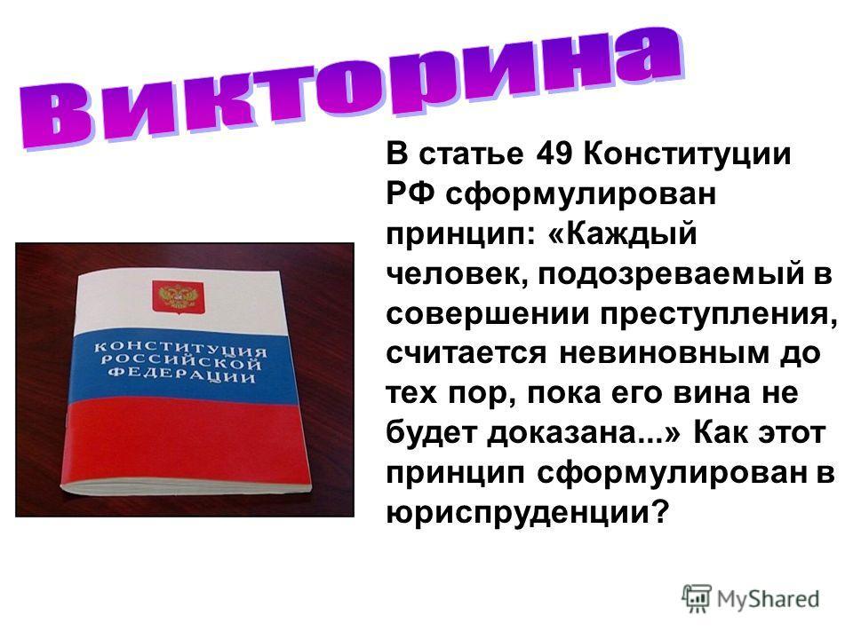 В статье 49 Конституции РФ сформулирован принцип: «Каждый человек, подозреваемый в совершении преступления, считается невиновным до тех пор, пока его вина не будет доказана...» Как этот принцип сформулирован в юриспруденции?