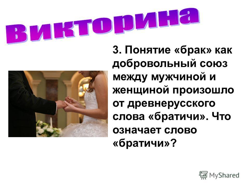 3. Понятие «брак» как добровольный союз между мужчиной и женщиной произошло от древнерусского слова «братичи». Что означает слово «братичи»?