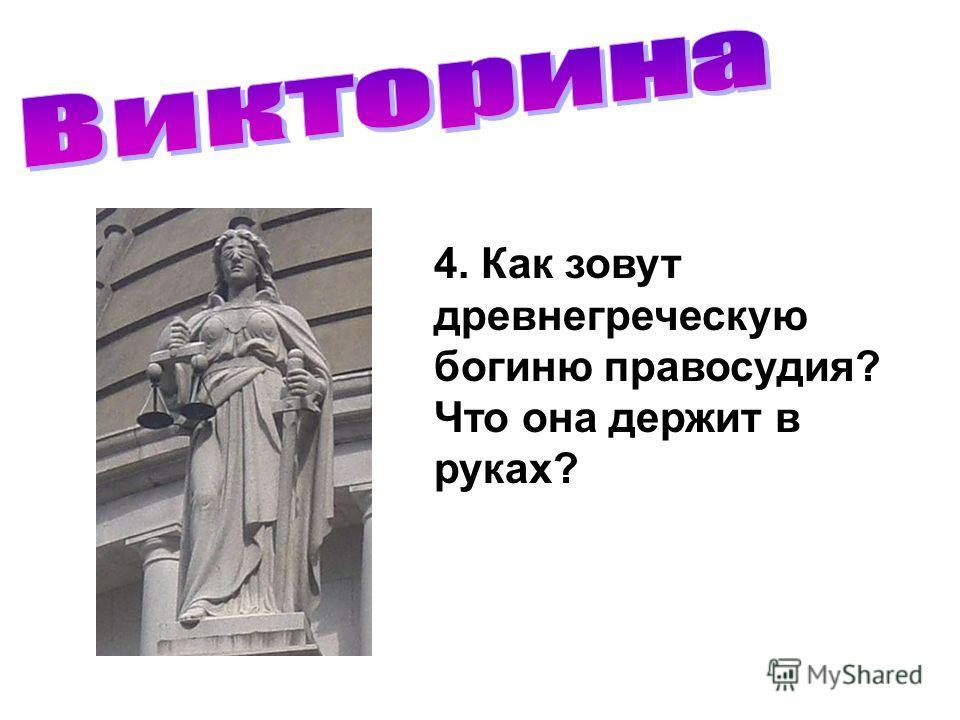 4. Как зовут древнегреческую богиню правосудия? Что она держит в руках?