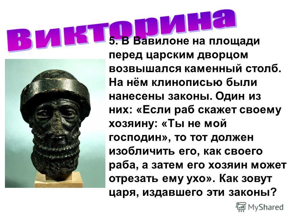 5. В Вавилоне на площади перед царским дворцом возвышался каменный столб. На нём клинописью были нанесены законы. Один из них: «Если раб скажет своему хозяину: «Ты не мой господин», то тот должен изобличить его, как своего раба, а затем его хозяин мо
