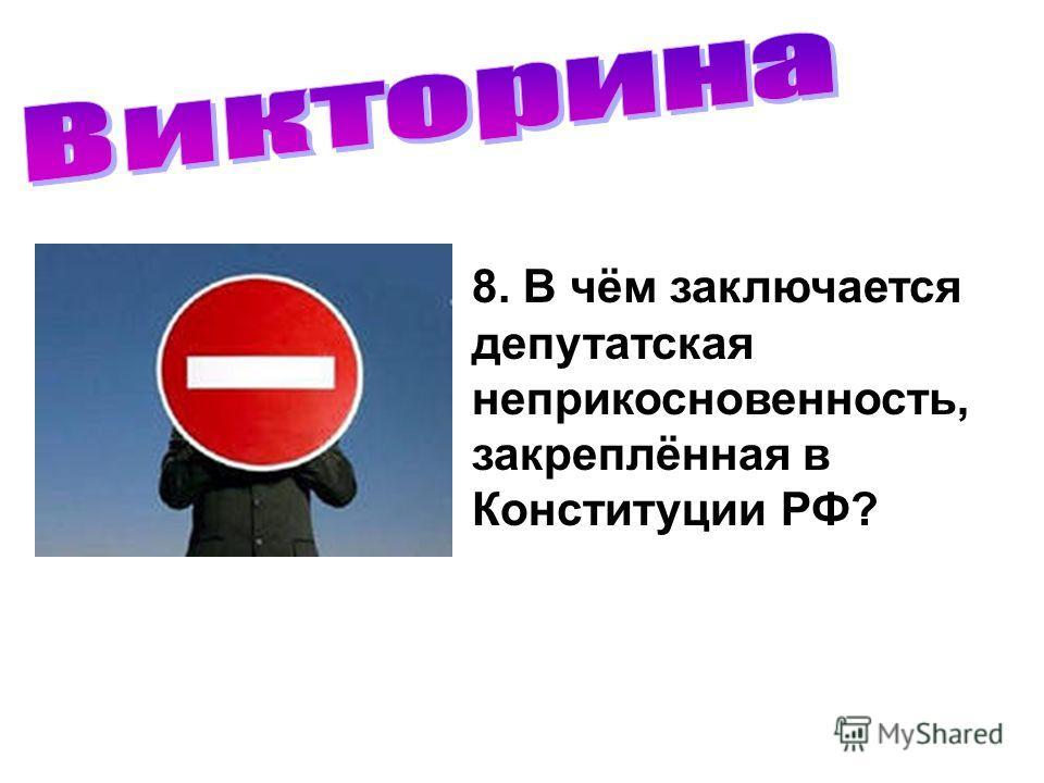 8. В чём заключается депутатская неприкосновенность, закреплённая в Конституции РФ?