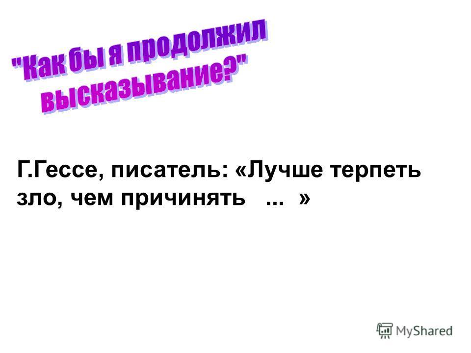 Г.Гессе, писатель: «Лучше терпеть зло, чем причинять... »