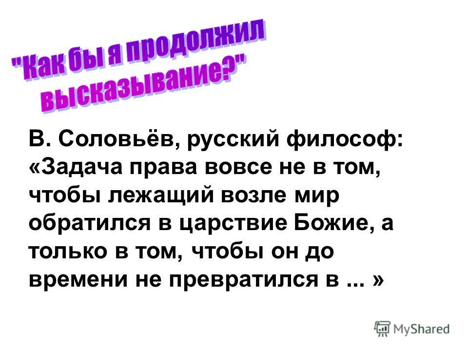 В. Соловьёв, русский философ: «Задача права вовсе не в том, чтобы лежащий возле мир обратился в царствие Божие, а только в том, чтобы он до времени не превратился в... »