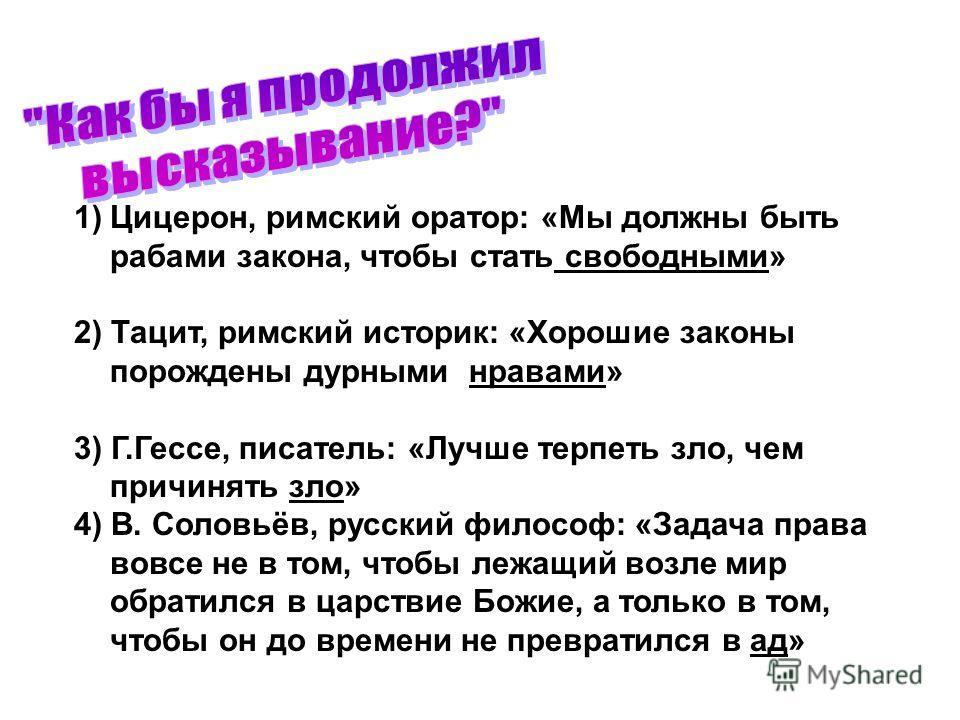 1)Цицерон, римский оратор: «Мы должны быть рабами закона, чтобы стать свободными» 2) Тацит, римский историк: «Хорошие законы порождены дурными нравами» 3) Г.Гессе, писатель: «Лучше терпеть зло, чем причинять зло» 4) В. Соловьёв, русский философ: «Зад