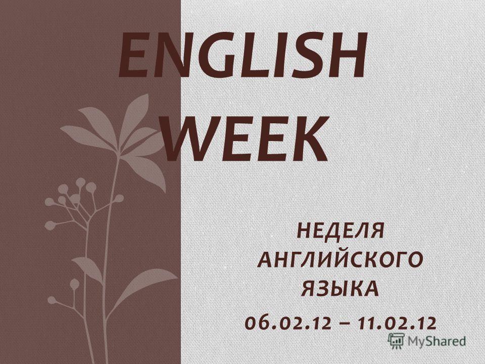 НЕДЕЛЯ АНГЛИЙСКОГО ЯЗЫКА 06.02.12 – 11.02.12 ENGLISH WEEK