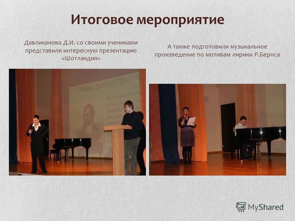 Итоговое мероприятие Давликанова Д.И. со своими учениками представили интересную презентацию «Шотландия» А также подготовили музыкальное произведение по мотивам лирики Р.Бернса