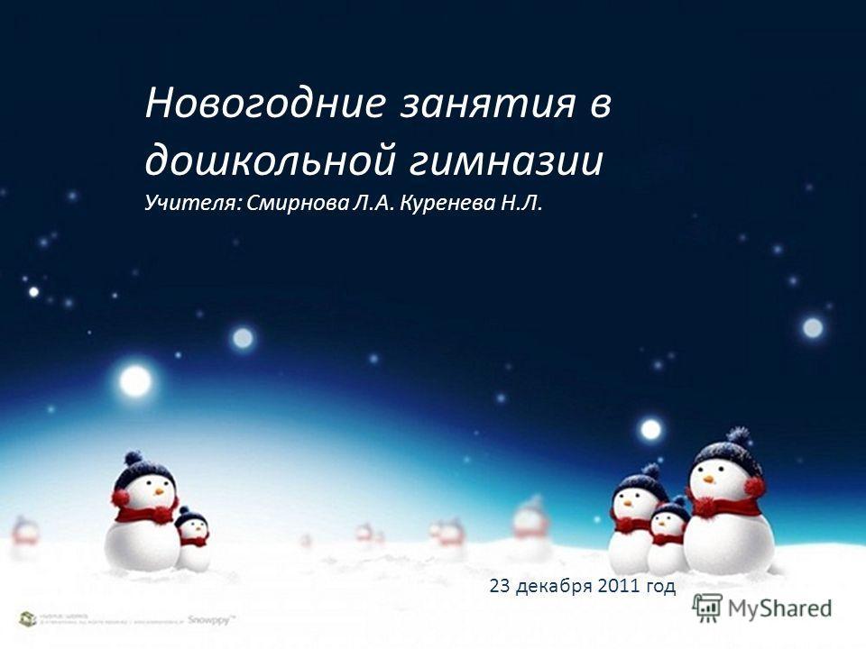 Новогодние занятия в дошкольной гимназии Учителя: Смирнова Л.А. Куренева Н.Л. 23 декабря 2011 год