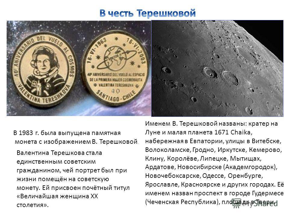 В 1983 г. была выпущена памятная монета с изображением В. Терешковой. Валентина Терешкова стала единственным советским гражданином, чей портрет был при жизни помещён на советскую монету. Ей присвоен почётный титул «Величайшая женщина XX столетия». Им