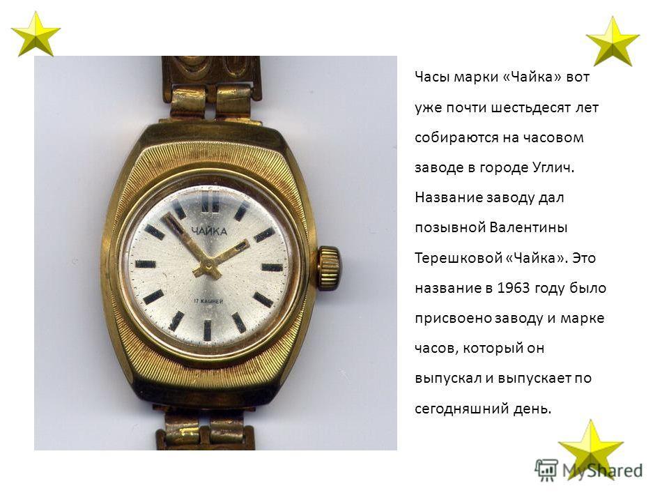 Часы марки «Чайка» вот уже почти шестьдесят лет собираются на часовом заводе в городе Углич. Название заводу дал позывной Валентины Терешковой «Чайка». Это название в 1963 году было присвоено заводу и марке часов, который он выпускал и выпускает по с