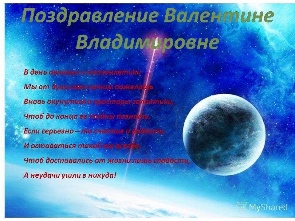В день авиации и космонавтики Мы от души вам хотим пожелать Вновь окунуться в просторы галактики, Чтоб до конца ее тайны познать. Если серьезно – то счастья и радости, И оставаться такой же всегда. Чтоб доставались от жизни лишь сладости, А неудачи у
