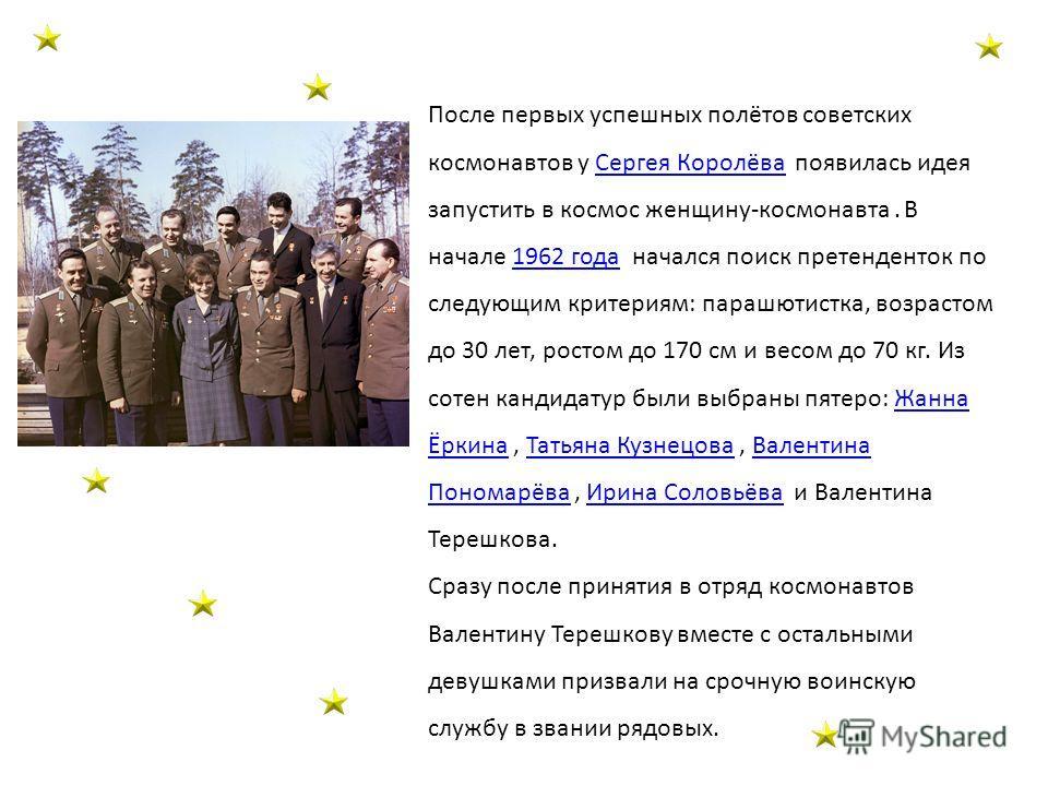 После первых успешных полётов советских космонавтов у Сергея Королёва появилась идея запустить в космос женщину-космонавта. В начале 1962 года начался поиск претенденток по следующим критериям: парашютистка, возрастом до 30 лет, ростом до 170 см и ве