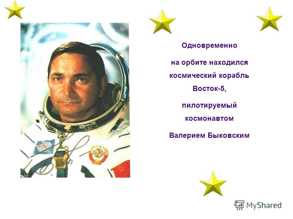 Одновременно на орбите находился космический корабль Восток-5, пилотируемый космонавтом Валерием Быковским