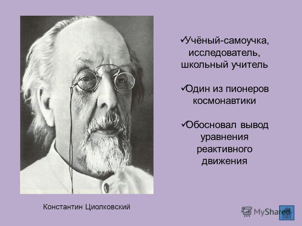 Константин Циолковский Учёный-самоучка, исследователь, школьный учитель Один из пионеров космонавтики Обосновал вывод уравнения реактивного движения