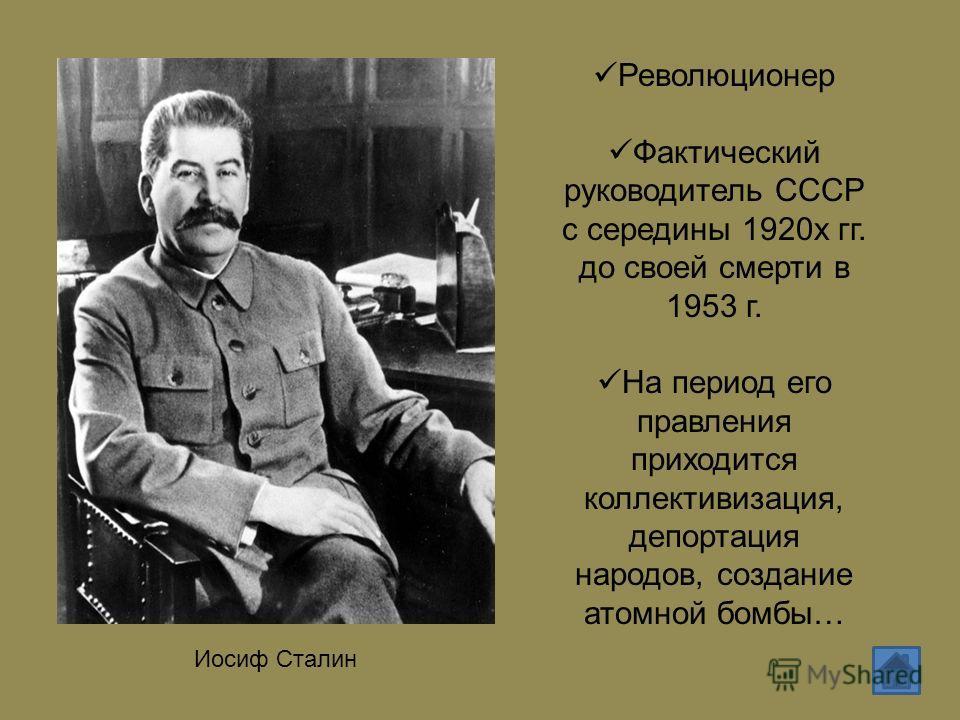 Иосиф Сталин Революционер Фактический руководитель СССР с середины 1920х гг. до своей смерти в 1953 г. На период его правления приходится коллективизация, депортация народов, создание атомной бомбы…