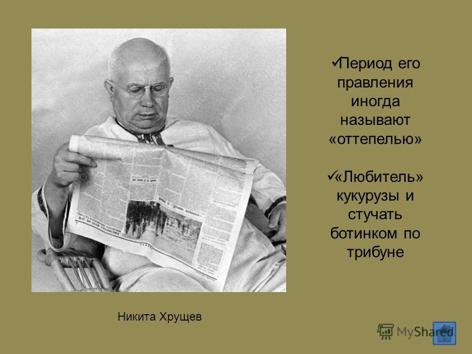 Никита Хрущев Период его правления иногда называют «оттепелью» «Любитель» кукурузы и стучать ботинком по трибуне
