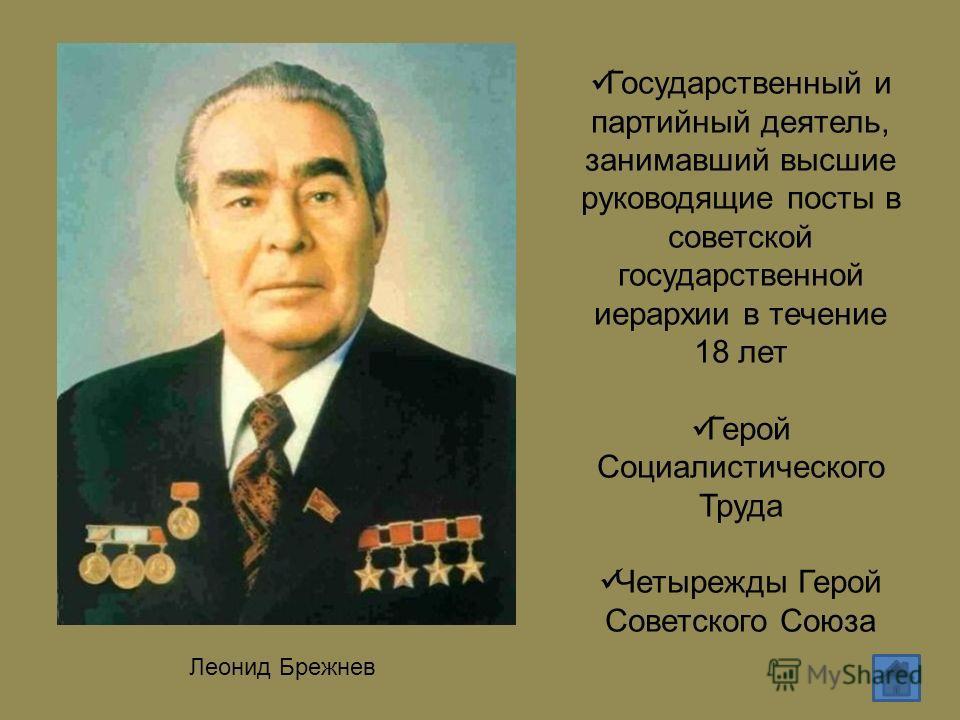 Леонид Брежнев Государственный и партийный деятель, занимавший высшие руководящие посты в советской государственной иерархии в течение 18 лет Герой Социалистического Труда Четырежды Герой Советского Союза