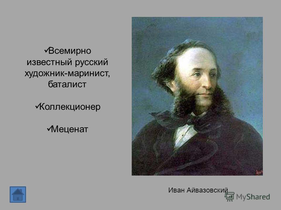Всемирно известный русский художник-маринист, баталист Коллекционер Меценат Иван Айвазовский