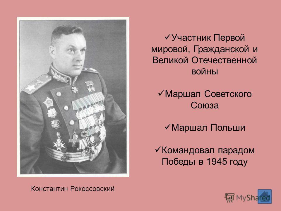 Константин Рокоссовский Участник Первой мировой, Гражданской и Великой Отечественной войны Маршал Советского Союза Маршал Польши Командовал парадом Победы в 1945 году