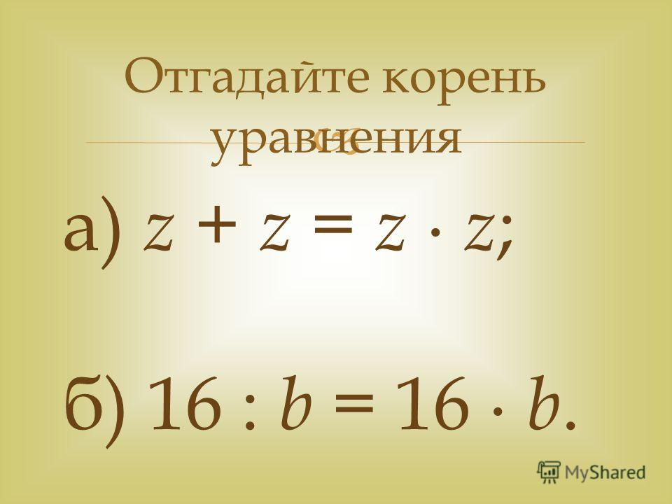 Отгадайте корень уравнения а) z + z = z z ; б) 16 : b = 16 b.