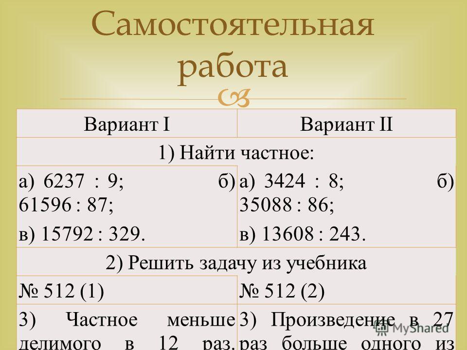Самостоятельная работа Вариант IВариант II 1) Найти частное: а) 6237 : 9; б) 61596 : 87; в) 15792 : 329. а) 3424 : 8; б) 35088 : 86; в) 13608 : 243. 2) Решить задачу из учебника 512 (1) 512 (2) 3) Частное меньше делимого в 12 раз. Можно ли найти дели