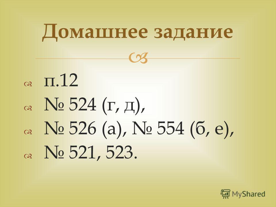 п.12 524 (г, д), 526 (а), 554 (б, е), 521, 523. Домашнее задание