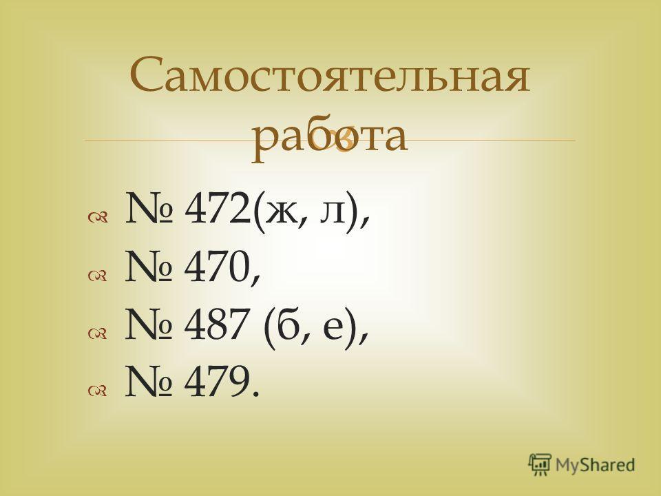 472(ж, л), 470, 487 (б, е), 479. Самостоятельная работа