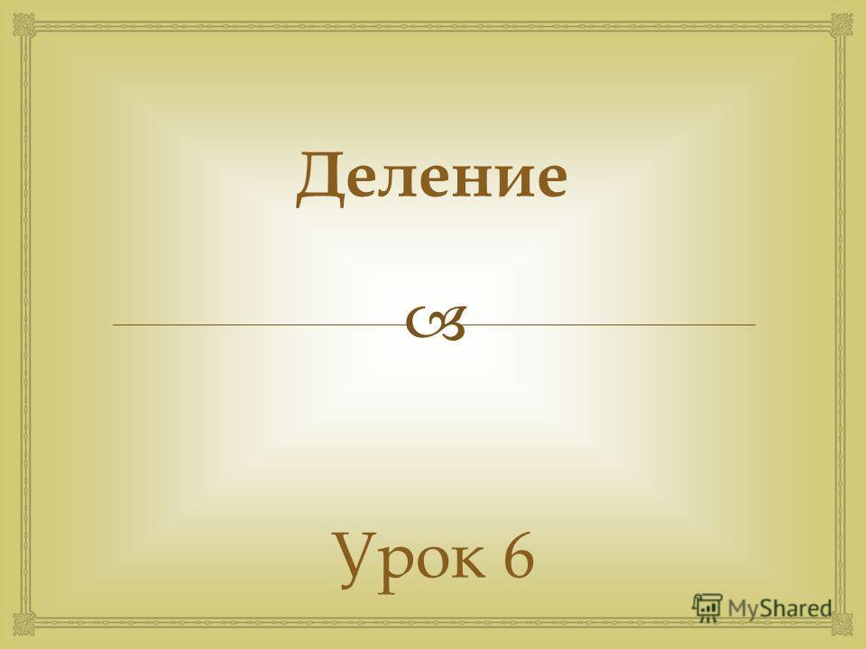 Деление Урок 6