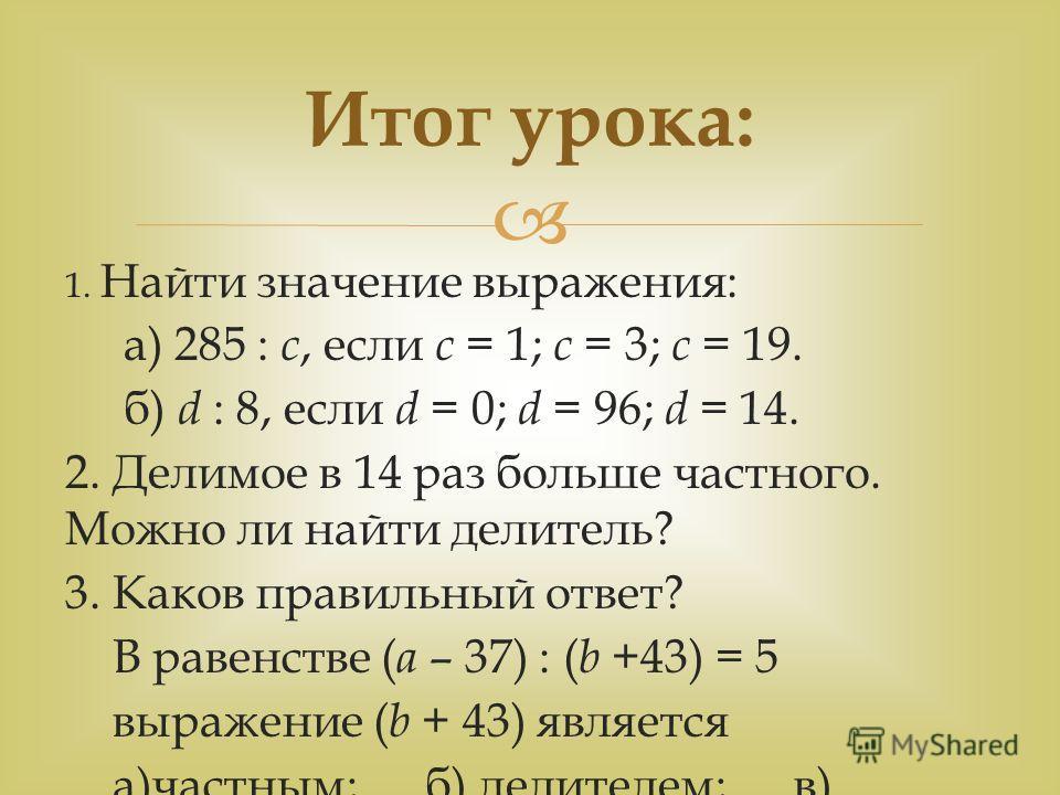 1. Найти значение выражения: а) 285 : с, если с = 1; с = 3; с = 19. б) d : 8, если d = 0; d = 96; d = 14. 2. Делимое в 14 раз больше частного. Можно ли найти делитель? 3. Каков правильный ответ? В равенстве ( а – 37) : ( b +43) = 5 выражение ( b + 43