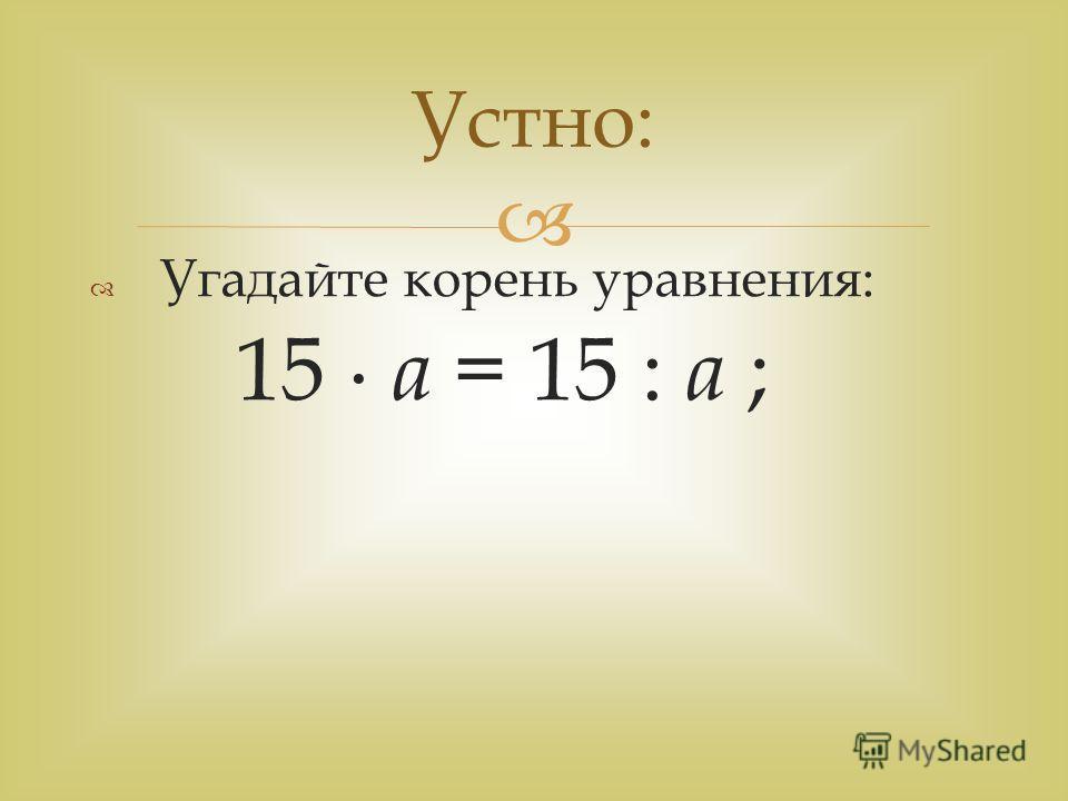Угадайте корень уравнения: 15 а = 15 : а ; Устно: