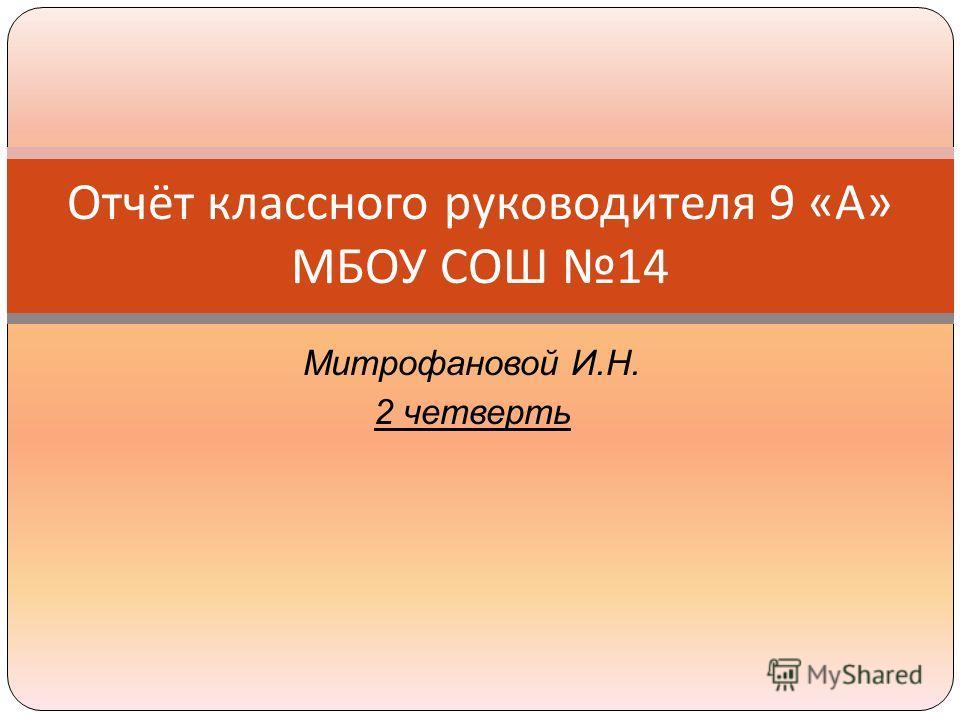 Митрофановой И.Н. 2 четверть Отчёт классного руководителя 9 « А » МБОУ СОШ 14