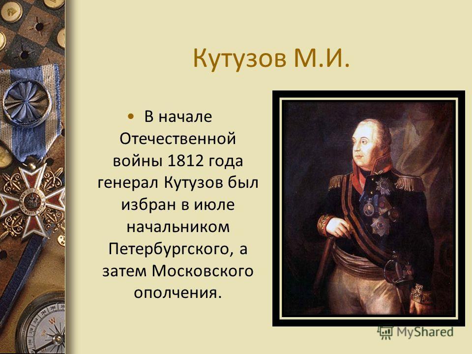 Кутузов М.И. В начале Отечественной войны 1812 года генерал Кутузов был избран в июле начальником Петербургского, а затем Московского ополчения.