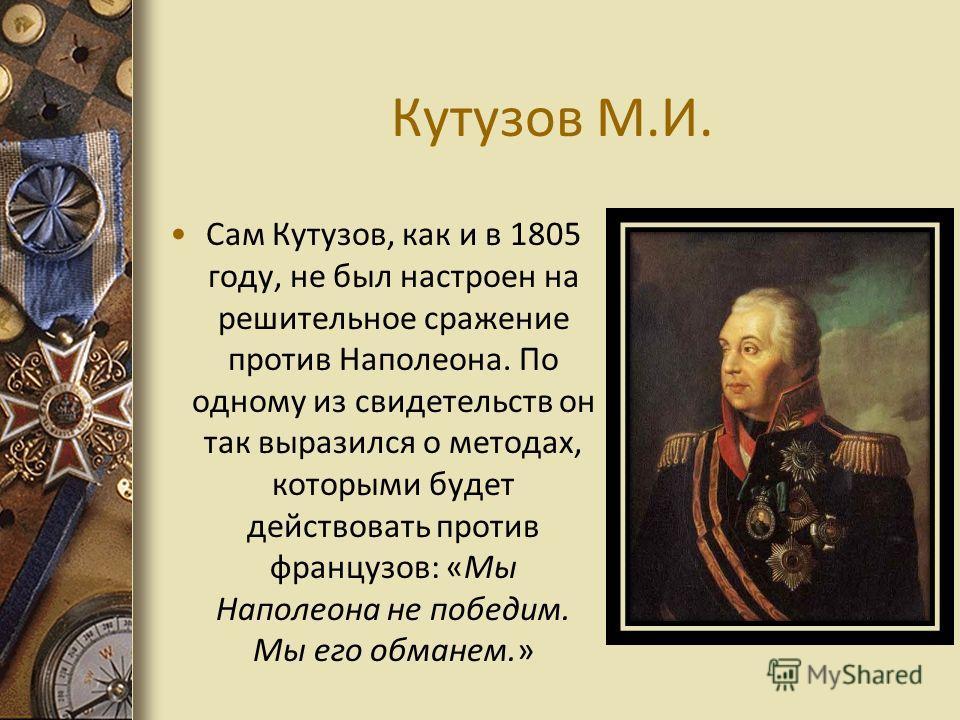 Кутузов М.И. Сам Кутузов, как и в 1805 году, не был настроен на решительное сражение против Наполеона. По одному из свидетельств он так выразился о методах, которыми будет действовать против французов: «Мы Наполеона не победим. Мы его обманем.»