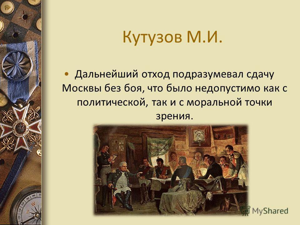 Кутузов М.И. Дальнейший отход подразумевал сдачу Москвы без боя, что было недопустимо как с политической, так и с моральной точки зрения.