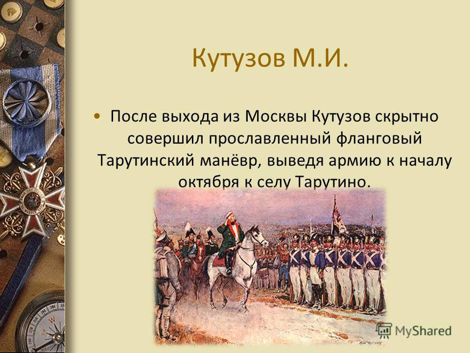 Кутузов М.И. После выхода из Москвы Кутузов скрытно совершил прославленный фланговый Тарутинский манёвр, выведя армию к началу октября к селу Тарутино.