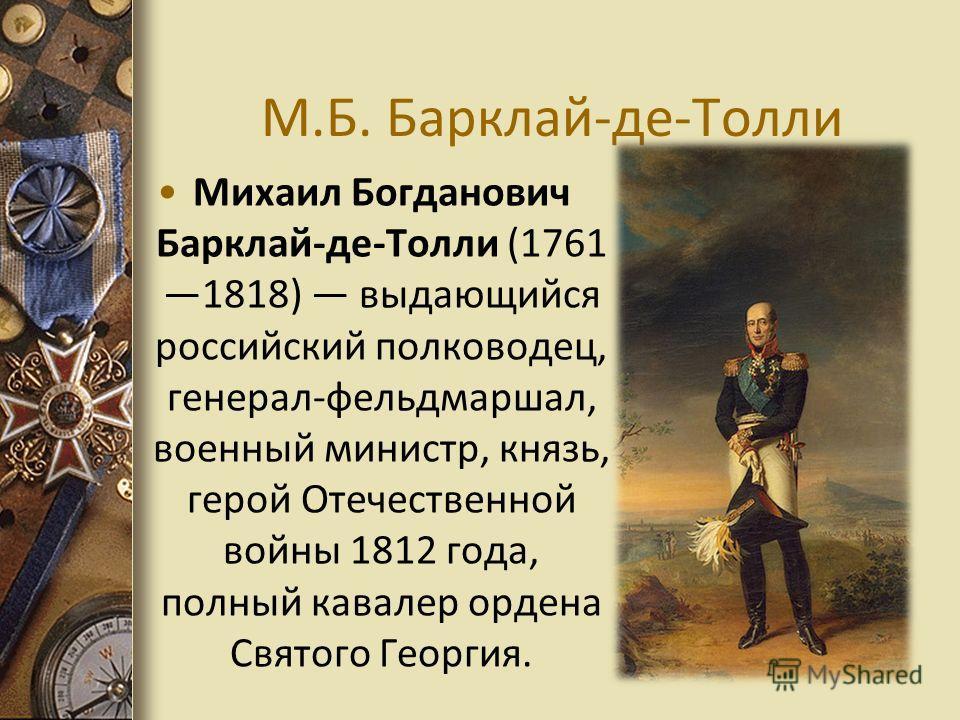 М.Б. Барклай-де-Толли Михаил Богданович Барклай-де-Толли (1761 1818) выдающийся российский полководец, генерал-фельдмаршал, военный министр, князь, герой Отечественной войны 1812 года, полный кавалер ордена Святого Георгия.