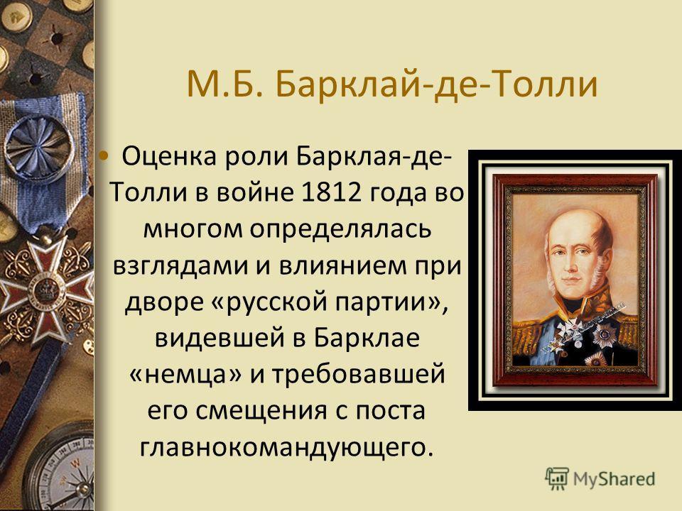 М.Б. Барклай-де-Толли Оценка роли Барклая-де- Толли в войне 1812 года во многом определялась взглядами и влиянием при дворе «русской партии», видевшей в Барклае «немца» и требовавшей его смещения с поста главнокомандующего.