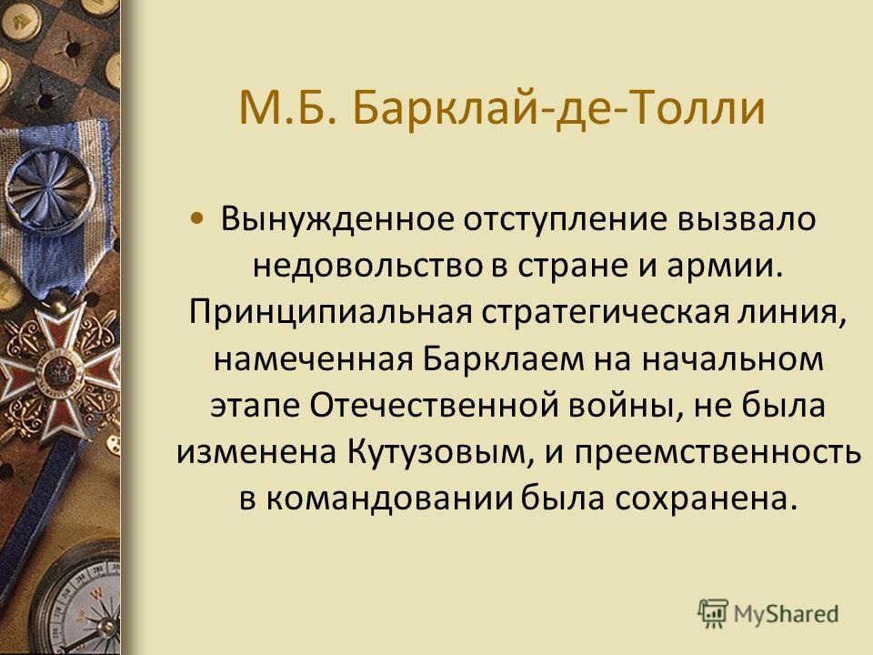 М.Б. Барклай-де-Толли Вынужденное отступление вызвало недовольство в стране и армии. Принципиальная стратегическая линия, намеченная Барклаем на начальном этапе Отечественной войны, не была изменена Кутузовым, и преемственность в командовании была со