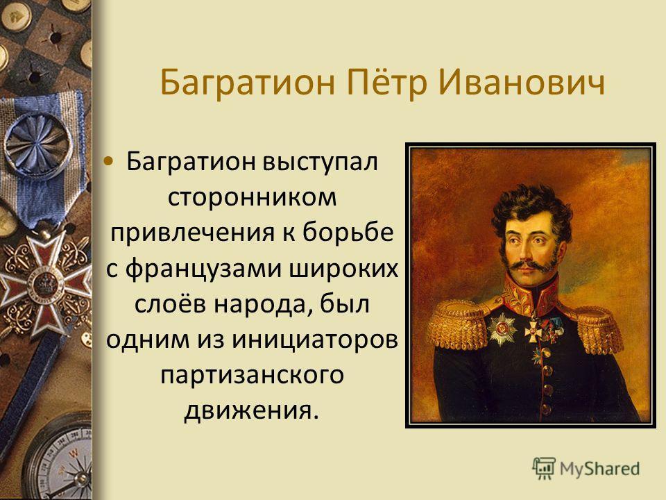 Багратион Пётр Иванович Багратион выступал сторонником привлечения к борьбе с французами широких слоёв народа, был одним из инициаторов партизанского движения.