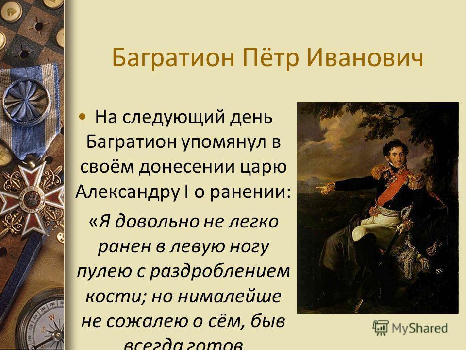 Багратион Пётр Иванович На следующий день Багратион упомянул в своём донесении царю Александру I о ранении: «Я довольно не легко ранен в левую ногу пулею с раздроблением кости; но нималейше не сожалею о сём, быв всегда готов пожертвовать и последнею