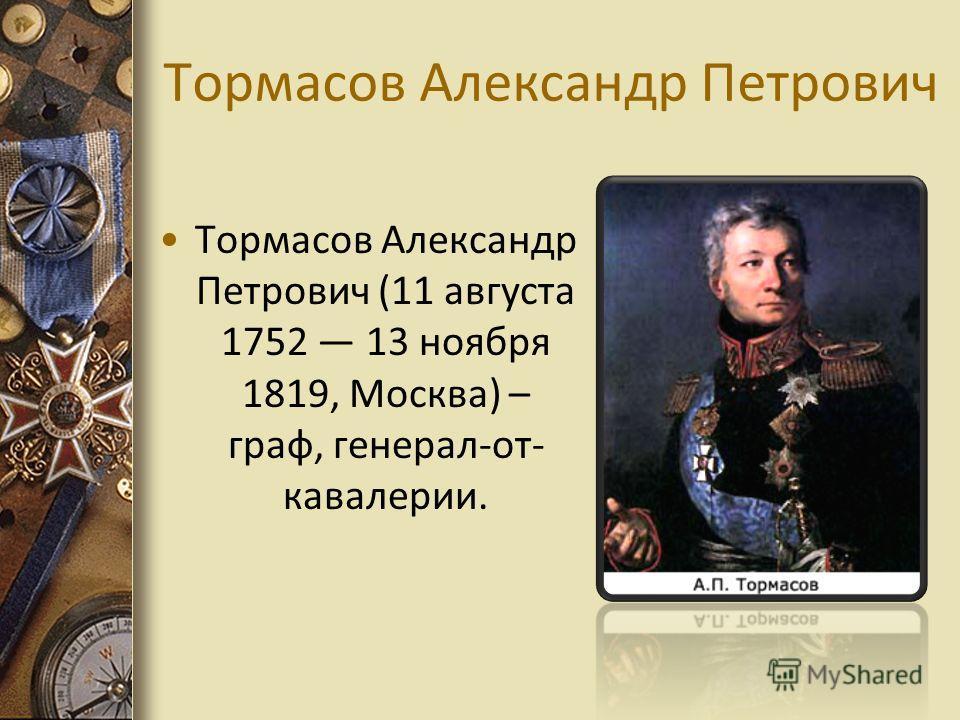 Тормасов Александр Петрович Тормасов Александр Петрович (11 августа 1752 13 ноября 1819, Москва) – граф, генерал-от- кавалерии.