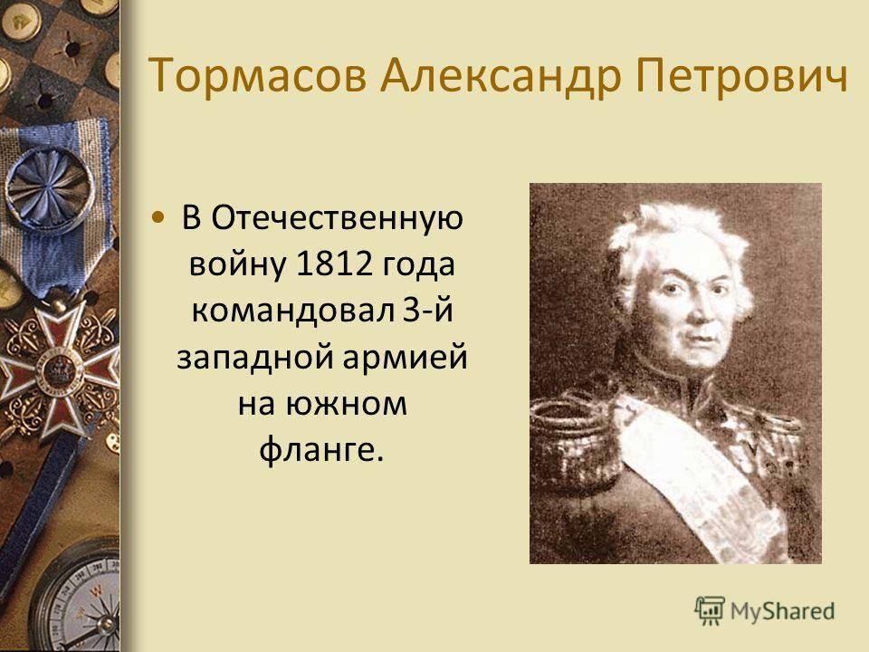 Тормасов Александр Петрович В Отечественную войну 1812 года командовал 3-й западной армией на южном фланге.