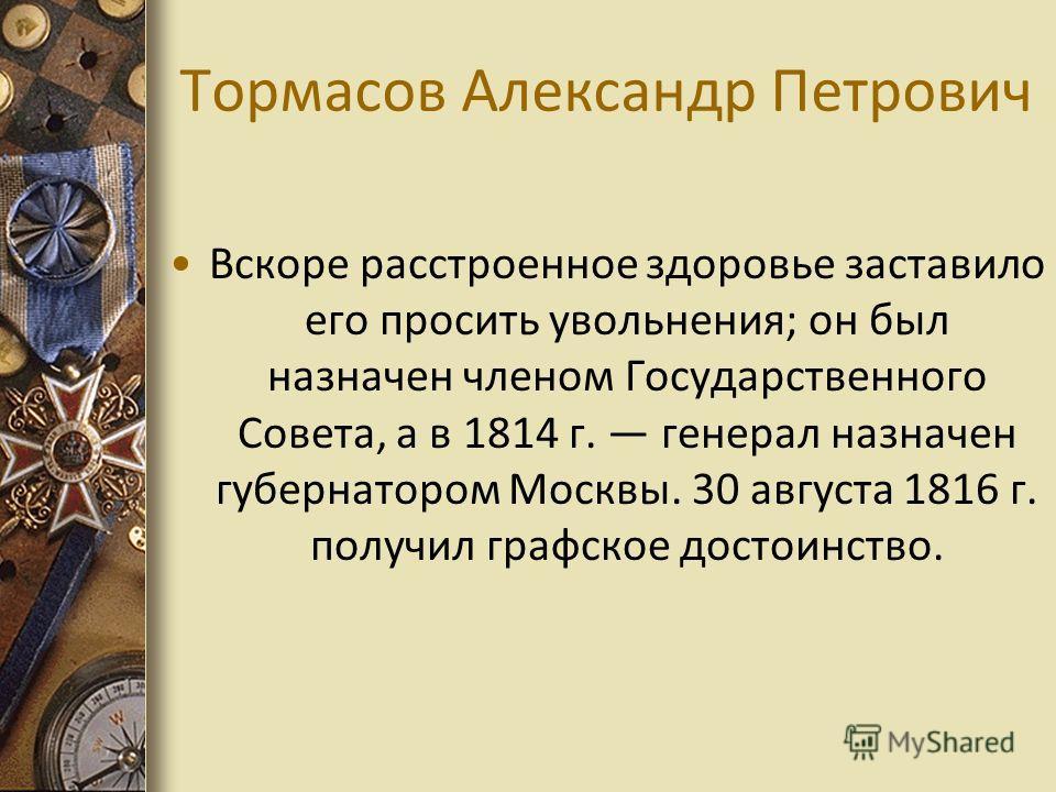 Тормасов Александр Петрович Вскоре расстроенное здоровье заставило его просить увольнения; он был назначен членом Государственного Совета, а в 1814 г. генерал назначен губернатором Москвы. 30 августа 1816 г. получил графское достоинство.