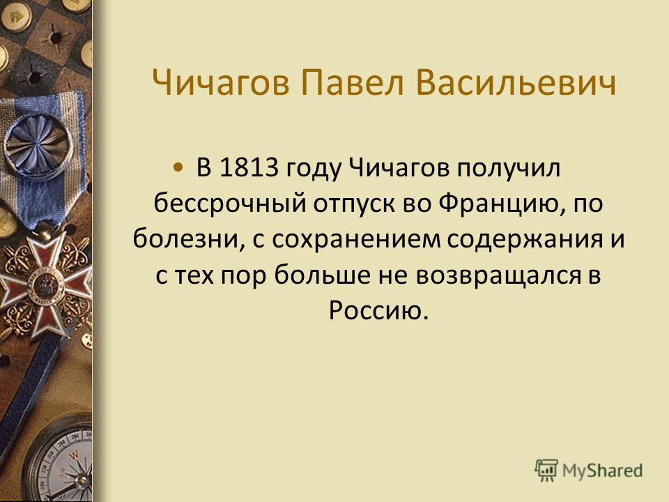 Чичагов Павел Васильевич В 1813 году Чичагов получил бессрочный отпуск во Францию, по болезни, с сохранением содержания и с тех пор больше не возвращался в Россию.