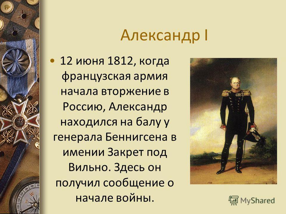 Александр I 12 июня 1812, когда французская армия начала вторжение в Россию, Александр находился на балу у генерала Беннигсена в имении Закрет под Вильно. Здесь он получил сообщение о начале войны.