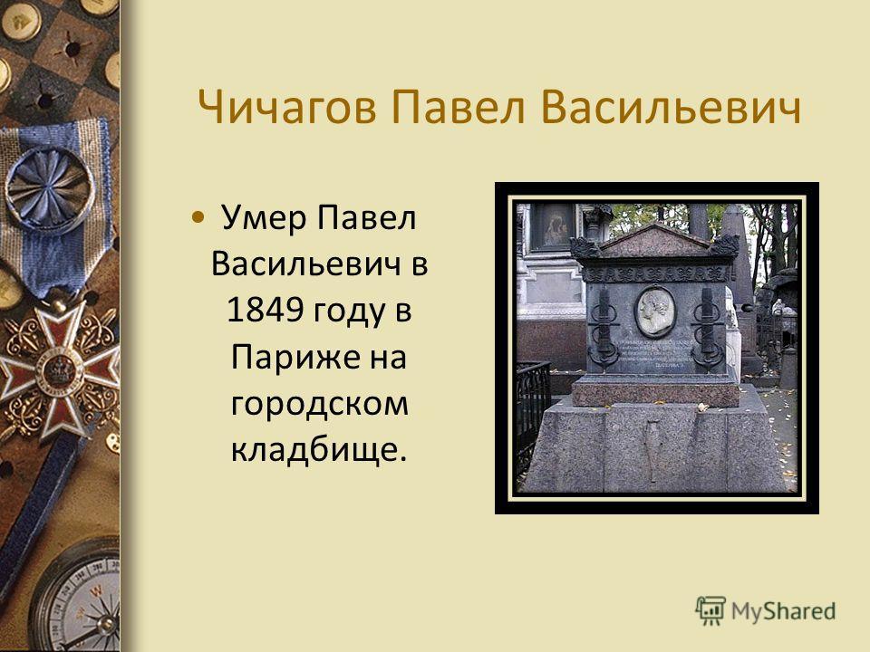 Чичагов Павел Васильевич Умер Павел Васильевич в 1849 году в Париже на городском кладбище.