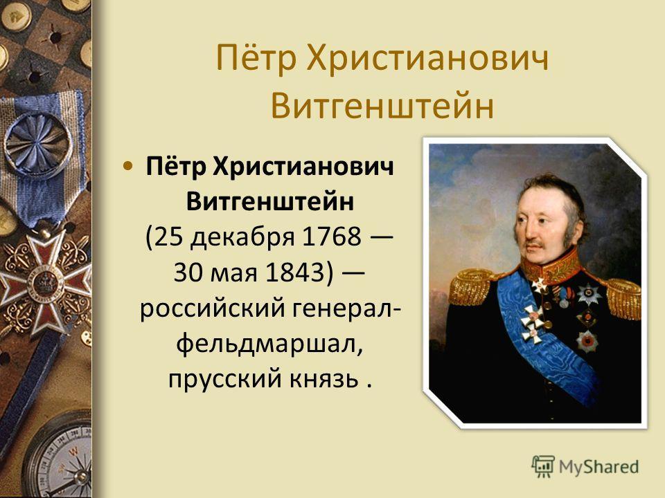 Пётр Христианович Витгенштейн Пётр Христианович Витгенштейн (25 декабря 1768 30 мая 1843) российский генерал- фельдмаршал, прусский князь.