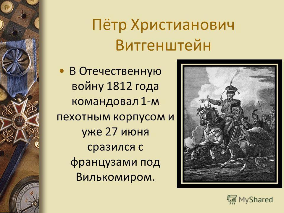 Пётр Христианович Витгенштейн В Отечественную войну 1812 года командовал 1-м пехотным корпусом и уже 27 июня сразился с французами под Вилькомиром.