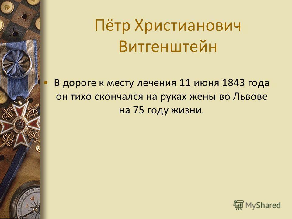 Пётр Христианович Витгенштейн В дороге к месту лечения 11 июня 1843 года он тихо скончался на руках жены во Львове на 75 году жизни.